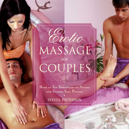 Erotic Massage for Couples : Head to Toe Techniques to Arouse and Gratify Your