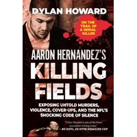 Aaron Hernandez's Killing Fields : Exposing Untold Murders, Violence, Cover-Ups, and the NFL's Shocking Code of Silence
