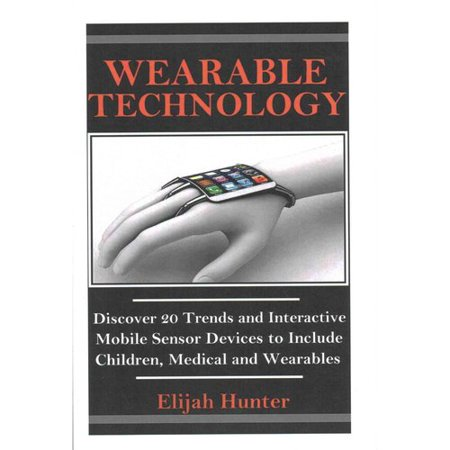 Wearable Technology  Discover 20 Trends And Interactive Mobile Sensor Devices To Include Children  Medical And Wearable