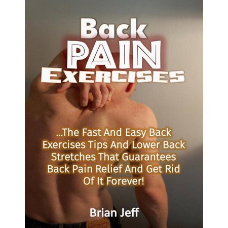 Back Pain Exercises: The Fast And Easy Back Exercises Tips And Lower Back Stretches That Guarantees Back Pain Relief And Get Rid Of It Forever! -