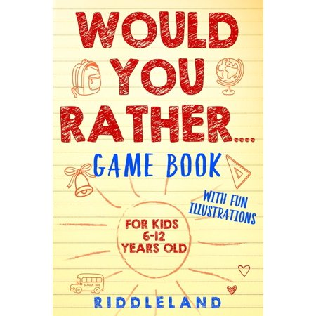 Would You Rather Game Book: For Kids 6-12 Years Old: The Book of Silly Scenarios, Challenging Choices, and Hilarious Situations the Whole Family