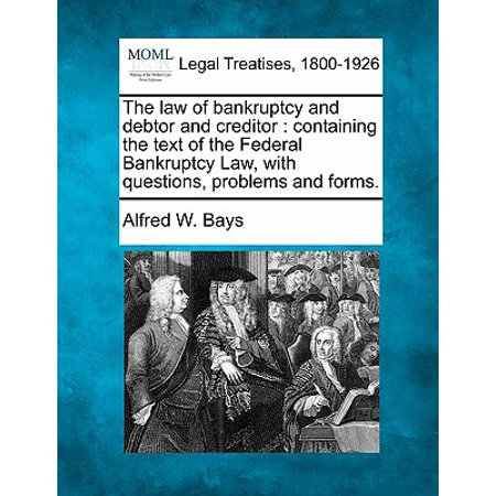The Law of Bankruptcy and Debtor and Creditor : Containing the Text of the Federal Bankruptcy Law, with Questions, Problems and