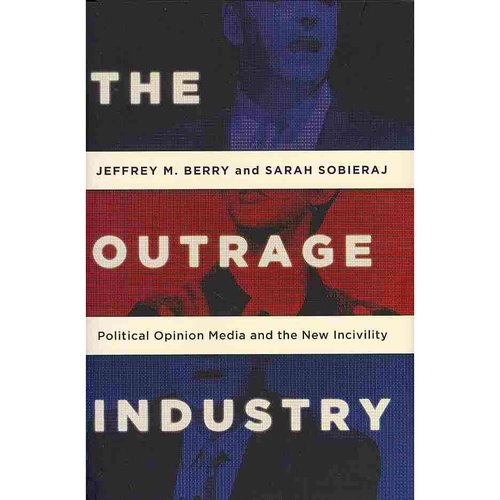 The Outrage Industry: Political Opinion Media and the New Incivility