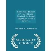 Historical Sketch of the Illinois-Central Railroad : Together with a Brief ... - Scholar's Choice Edition