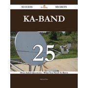 Ka-band 25 Success Secrets - 25 Most Asked Questions On Ka-band - What You Need To Know - eBook