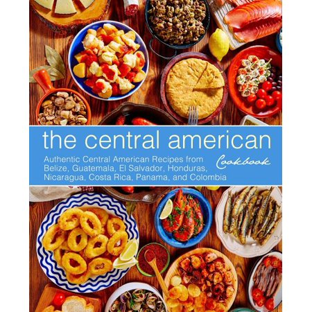 The Central American Cookbook : Authentic Central American Recipes from Belize, Guatemala, El Salvador, Honduras, Nicaragua, Costa Rica, Panama, and Colombia (3rd Edition) ()