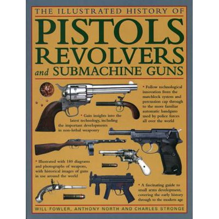 The Illustrated History of Pistols, Revolvers and Submachine Guns : A Fascinating Guide to Small Arms Development Covering the Early History Through to the Modern - Small Arms