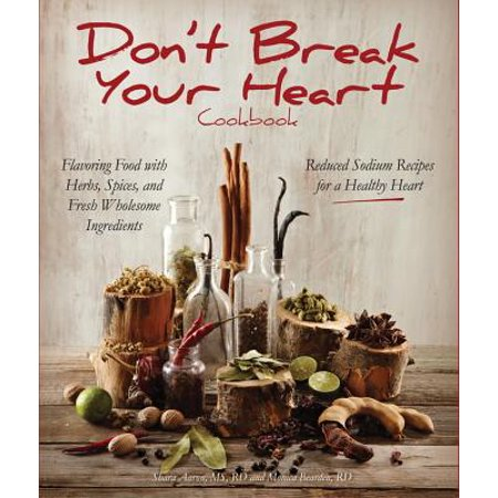 Don't Break Your Heart Cookbook : Reduced Sodium Recipes for a Healthy Heart - Flavoring Food with Herbs, Spices, and Fresh Wholesome