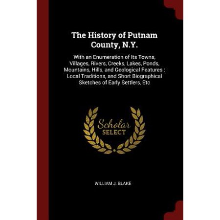 The History of Putnam County, N.Y. : With an Enumeration of Its Towns, Villages, Rivers, Creeks, Lakes, Ponds, Mountains, Hills, and Geological Features: Local Traditions, and Short Biographical Sketches of Early Settlers, Etc - Halloween Lake County Il