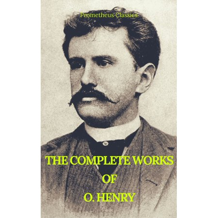 The Complete Works of O. Henry: Short Stories, Poems and Letters (Best Navigation, Active TOC) (Prometheus Classics) -