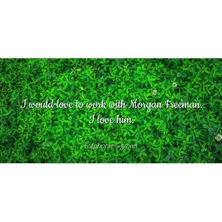 Stephanie Sigman - I would love to work with Morgan Freeman