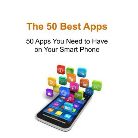 The 50 Best Apps : 50 Apps You Need to Have on Your Smart Phone: Best Apps, Mobile Apps, Phone Apps, Phone Applications, Smart Phone
