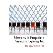 Adventures in Patagonia; A Missionary's Exploring Trip