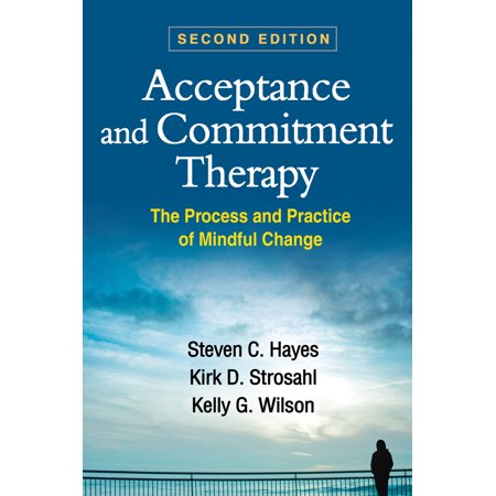 Acceptance and Commitment Therapy, Second Edition : The Process and Practice of Mindful (The Change Process In Social Work Practice)