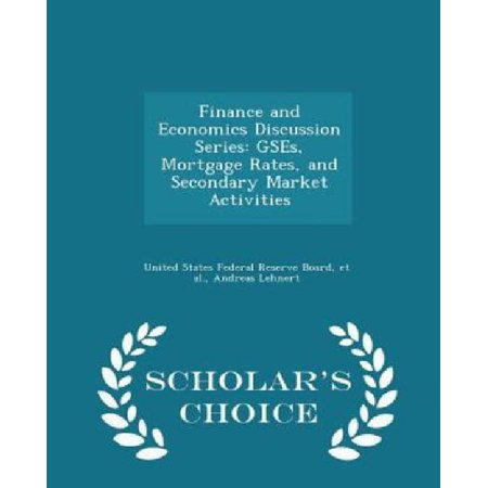 Finance And Economics Discussion Series  Gses  Mortgage Rates  And Secondary Market Activities   Scholars Choice Edition
