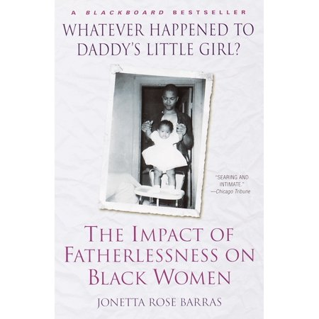 Whatever Happened to Daddy's Little Girl? : The Impact of Fatherlessness on  Black Women
