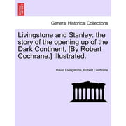 Livingstone and Stanley : The Story of the Opening Up of the Dark Continent, [By Robert Cochrane.] Illustrated.