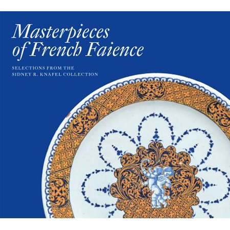 Masterpieces of French Faience : Selections from the Sidney R. Knafel Collection (California Faience)