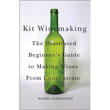 Kit Winemaking: The Illustrated Beginner's Guide to Making Wine from Concentrate -