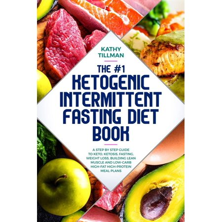 The #1 Ketogenic Intermittent Fasting Diet Book A Step-by-Step Guide to Keto, Ketosis, Fasting, Weight Loss, Building Lean Muscle, and Low-Carb High-Fat High-Protein Meal Plans - (Healthy Meals For Weight Loss And Muscle Gain)