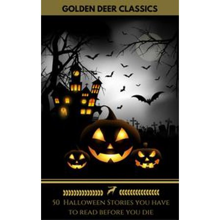 50 Halloween Stories you have to read before you die (Golden Deer Classics) - - 99 Must Have Halloween Classics