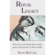 Royal Legacy : How the Royal Family Have Made, Spent and Passed on Their Wealth