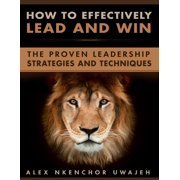 How to Effectively Lead and Win: The Proven Leadership Strategies and Techniques - eBook