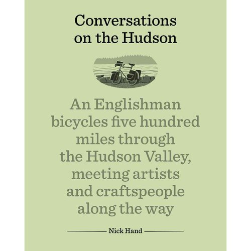 Conversations on the Hudson: An Englishman Bicycles Five Hundred Miles Through the Hudson Valley, Meeting Artists and Craftspeople Along the Way