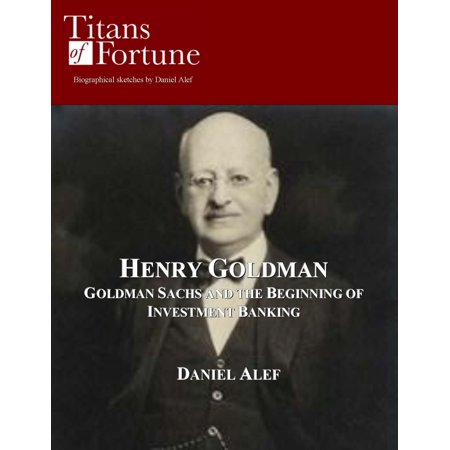 Henry Goldman: Goldman Sachs and the Beginning of Investment Banking -