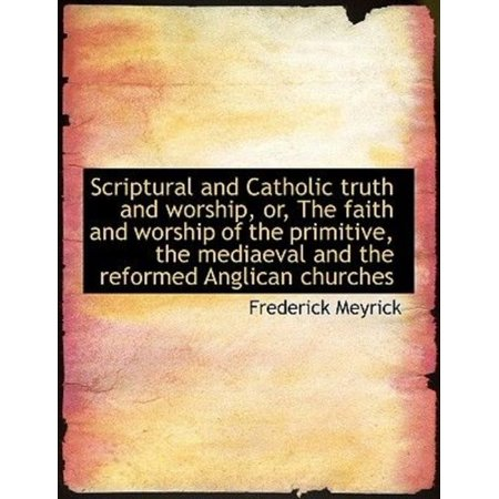 Scriptural and Catholic Truth and Worship, Or, the Faith and Worship of the Primitive, the Mediaeval - image 1 of 1