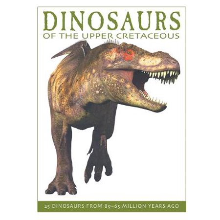 Dinosaurs of the Upper Cretaceous : 25 Dinosaurs from 89--65 Million Years (Thousands Of Years Ago Into The Future)