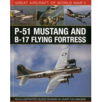Great Aircraft of World War II: P-51 Mustang & B-17 Flying Fortress : An Illustrated Guide Shown in Over 100 Images