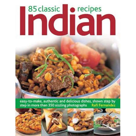 85 Classic Indian Recipes : Easy-To-Make, Authentic and Delicious Dishes, Shown Step by Step in More Than 350 Sizzling