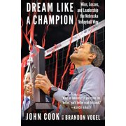Dream Like a Champion : Wins, Losses, and Leadership the Nebraska Volleyball Way