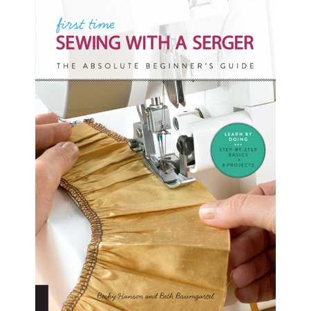 First Time Sewing with a Serger : The Absolute Beginner's Guide--Learn By Doing * Step-by-Step Basics + 9