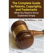 The Complete Guide to Patents, Copyrights, and Trademarks: What You Need to Know Explained Simply - eBook