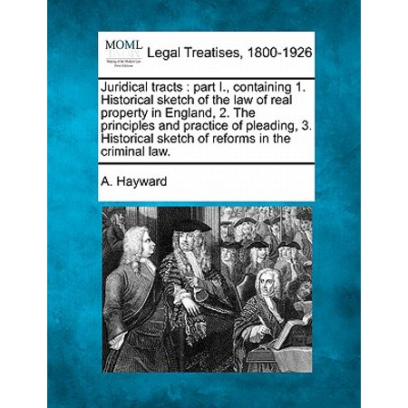 Juridical Tracts : Part I., Containing 1. Historical Sketch of the Law of Real Property in England, 2. the Principles and Practice of Pleading, 3. Historical Sketch of Reforms in the Criminal