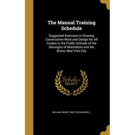 The Manual Training Schedule : Suggested Exercises in Drawing Constructive Work and Design for All Grades in the Public Schools of the Boroughs of Manhattan and the Bronx, New York