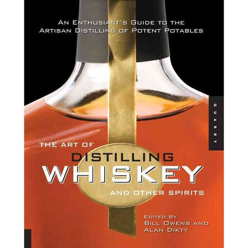 The Art of Distilling Whiskey and Other Spirits: An Enthusiast's Guide to the Artistan Distilling of Potent Potables