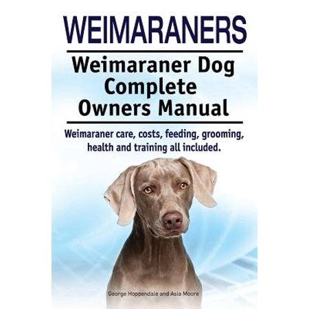 Weimaraners. Weimaraner Dog Complete Owners Manual. Weimaraner Care, Costs, Feeding, Grooming, Health and Training All Included.