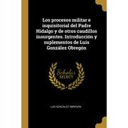Los procesos militar e inquisitorial del Padre Hidalgo y de otros caudillos insurgentes. Introducción y suplementos de Luis González Obregón (Paperback)
