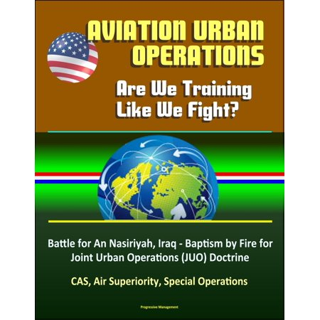 Aviation Urban Operations: Are We Training Like We Fight? Battle for An Nasiriyah, Iraq - Baptism by Fire for Joint Urban Operations (JUO) Doctrine, CAS, Air Superiority, Special Operations -