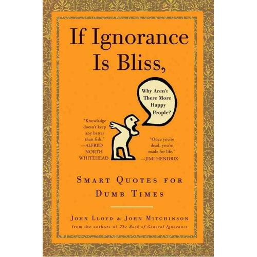 If Ignorance is Bliss, Why Aren't There More Happy People: Smart Quotes for Dumb Times