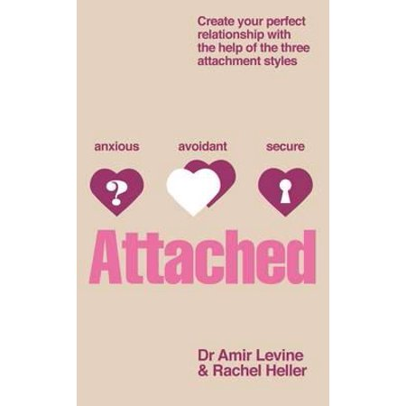 Attached : Create Your Perfect Relationship with the Help of the Three  Attachment Styles  by Amir Levine, Rachel Heller