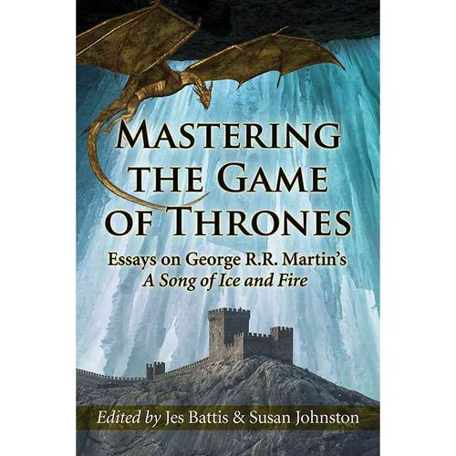 Mastering the Game of Thrones: Essays on George R. R. Martin's A Song of Fire and Ice