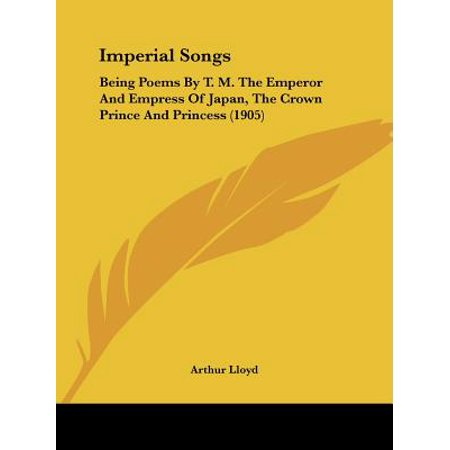 Imperial Songs : Being Poems by T. M. the Emperor and Empress of Japan, the Crown Prince and Princess (1905)