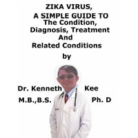 Zika Virus, A Simple Guide To The Condition, Diagnosis, Treatment And Related Conditions - eBook