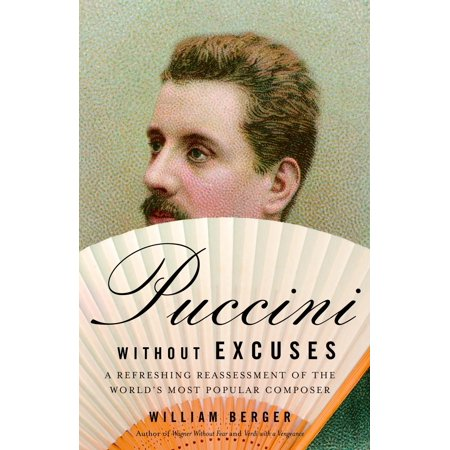 Puccini Without Excuses : A Refreshing Reassessment of the World's Most Popular