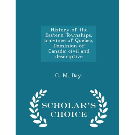 History of the Eastern Townships, Province of Quebec, Dominion of Canada: Civil and Descriptive - Scholar's Choice Edition