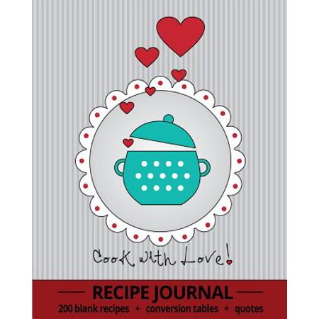Cook with Love! : Recipe Journal with 200 Blank Recipe Pages, Conversion Tables, Quotes and Table of Recipes